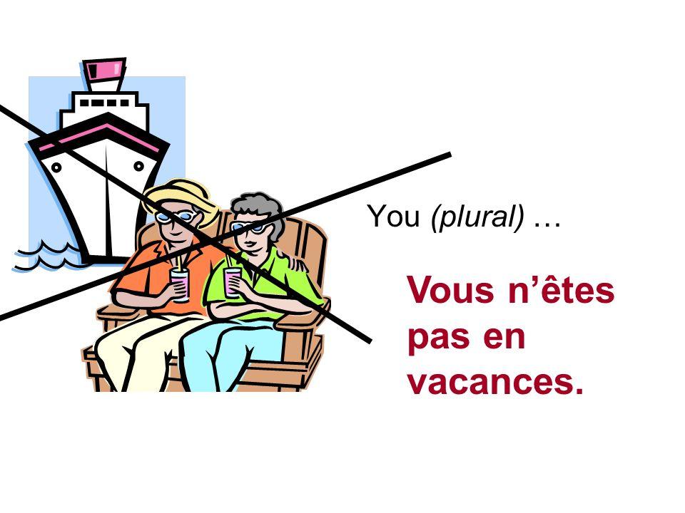 You (plural) … Vous nêtes pas en vacances.
