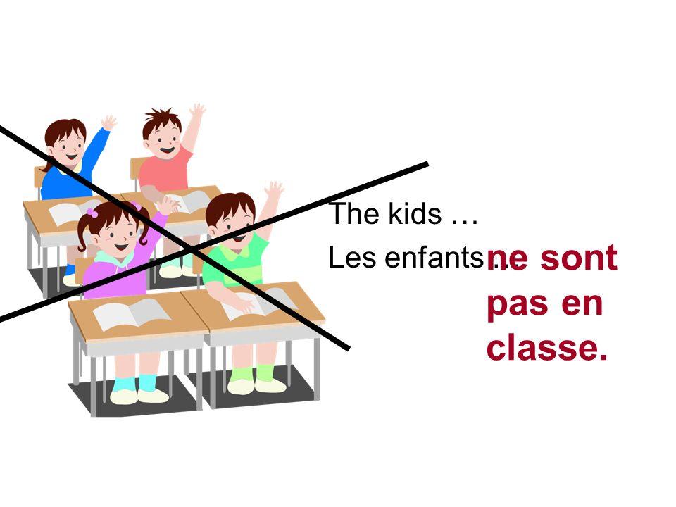 The kids … Les enfants … ne sont pas en classe.