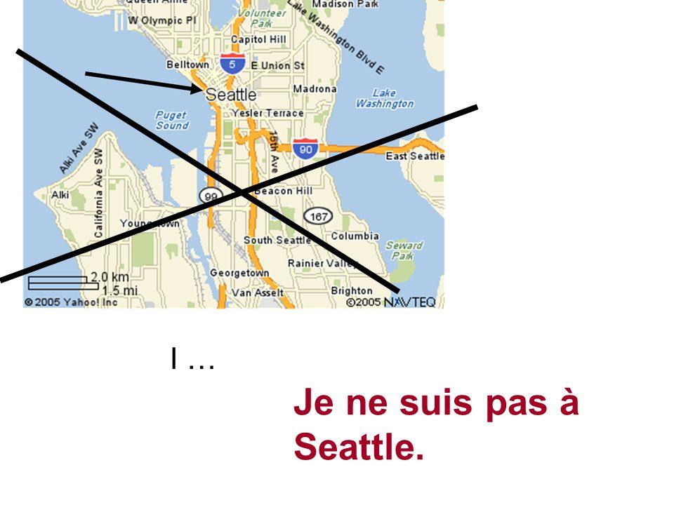 I … Je ne suis pas à Seattle.