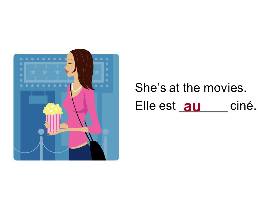 Shes at the movies. Elle est _______ ciné. au