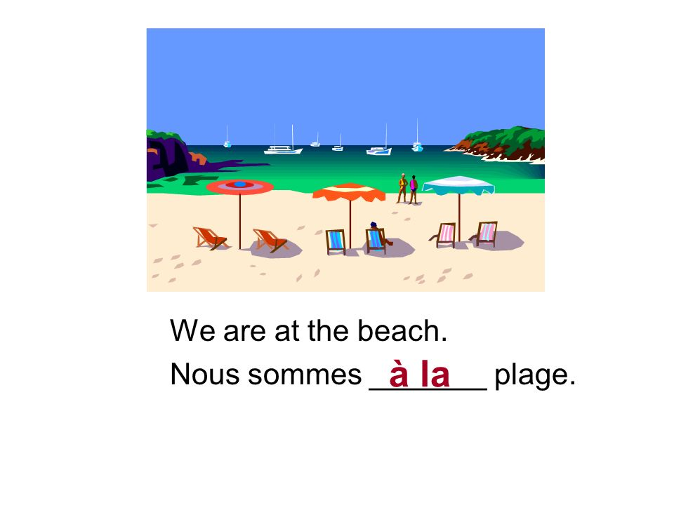 We are at the beach. Nous sommes _______ plage. à la