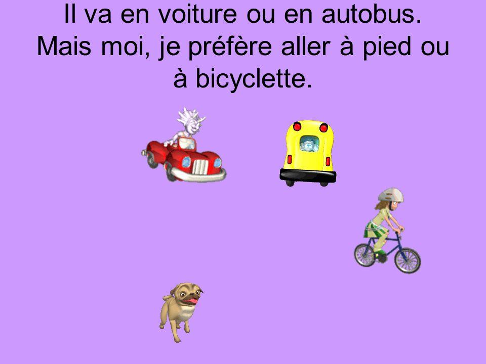 Il va en voiture ou en autobus. Mais moi, je préfère aller à pied ou à bicyclette.