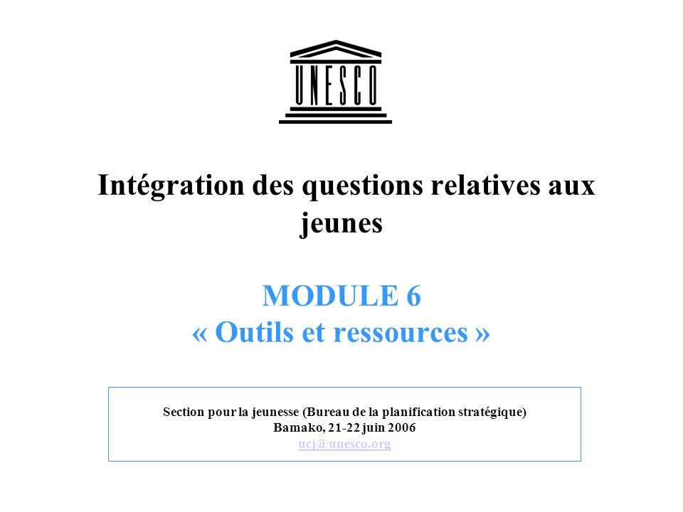 Intégration des questions relatives aux jeunes MODULE 6 « Outils et ressources » Section pour la jeunesse (Bureau de la planification stratégique) Bamako, 21-22 juin 2006 ucj@unesco.org