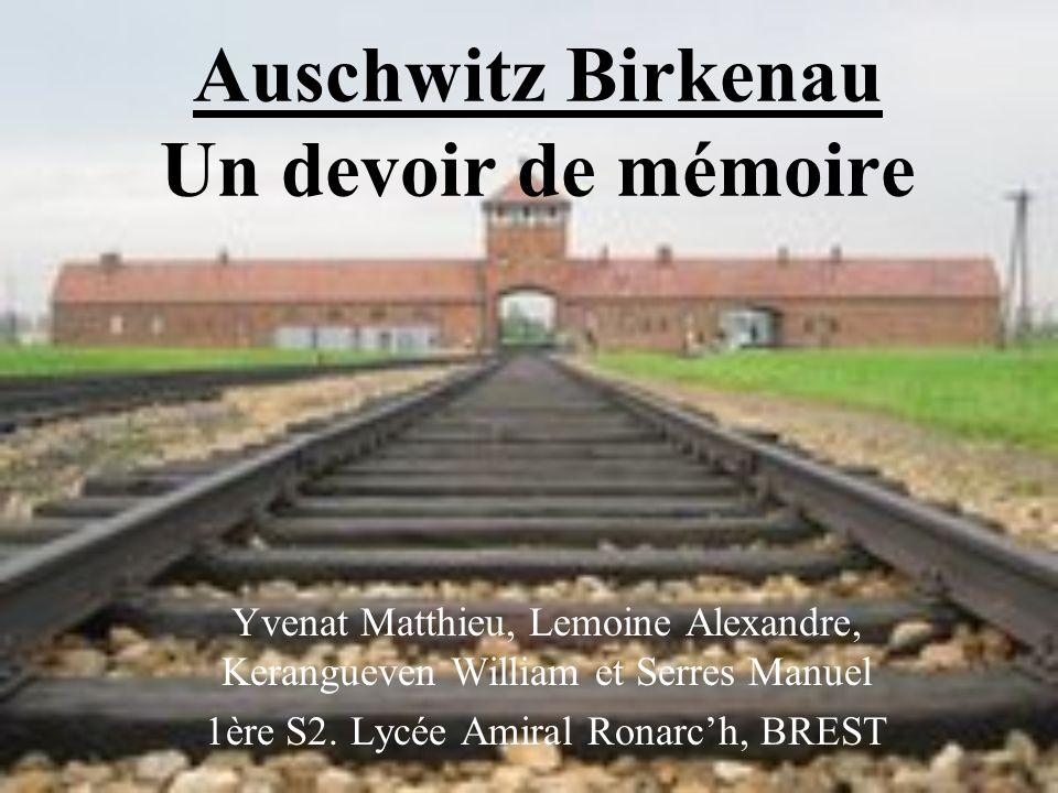 Auschwitz Birkenau Un devoir de mémoire Yvenat Matthieu, Lemoine Alexandre, Kerangueven William et Serres Manuel 1ère S2. Lycée Amiral Ronarch, BREST