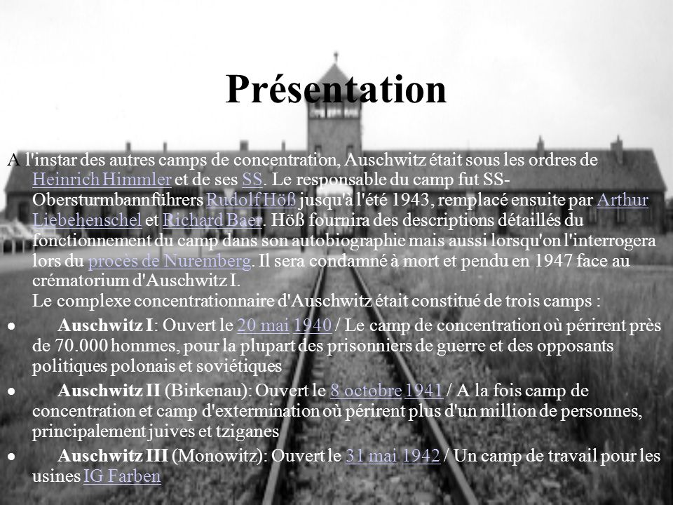 Présentation A l'instar des autres camps de concentration, Auschwitz était sous les ordres de Heinrich Himmler et de ses SS. Le responsable du camp fu