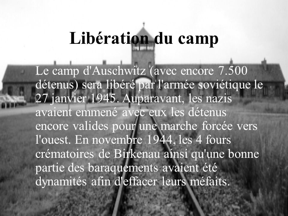 Libération du camp Le camp d'Auschwitz (avec encore 7.500 détenus) sera libéré par l'armée soviétique le 27 janvier 1945. Auparavant, les nazis avaien
