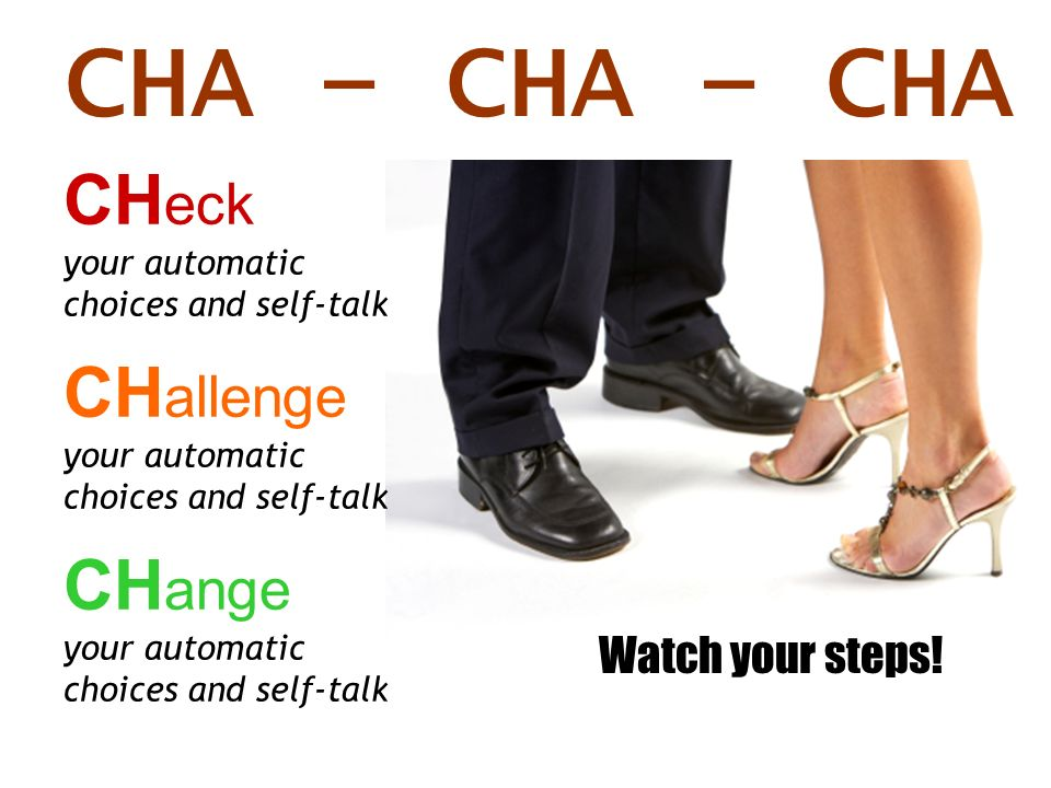 CHA – CHA – CHA CH eck your automatic choices and self-talk CH allenge your automatic choices and self-talk CH ange your automatic choices and self-ta