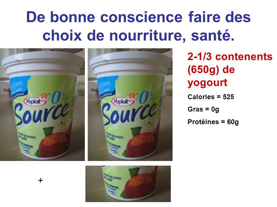 De bonne conscience faire des choix de nourriture, santé. 2-1/3 contenents (650g) de yogourt Calories = 525 Gras = 0g Protéines = 60g +