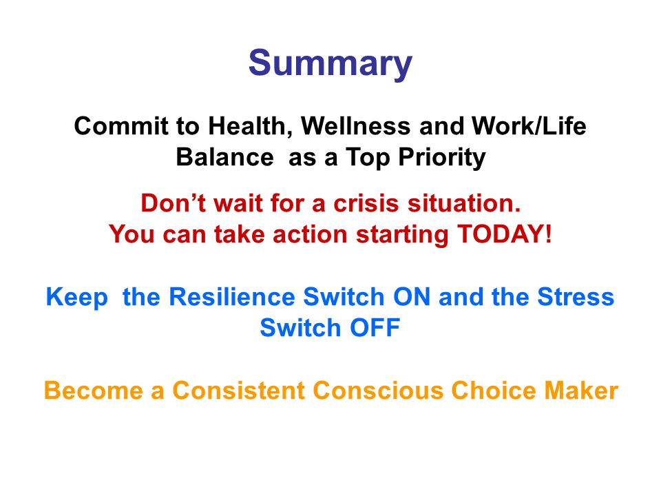 Summary Commit to Health, Wellness and Work/Life Balance as a Top Priority Dont wait for a crisis situation.
