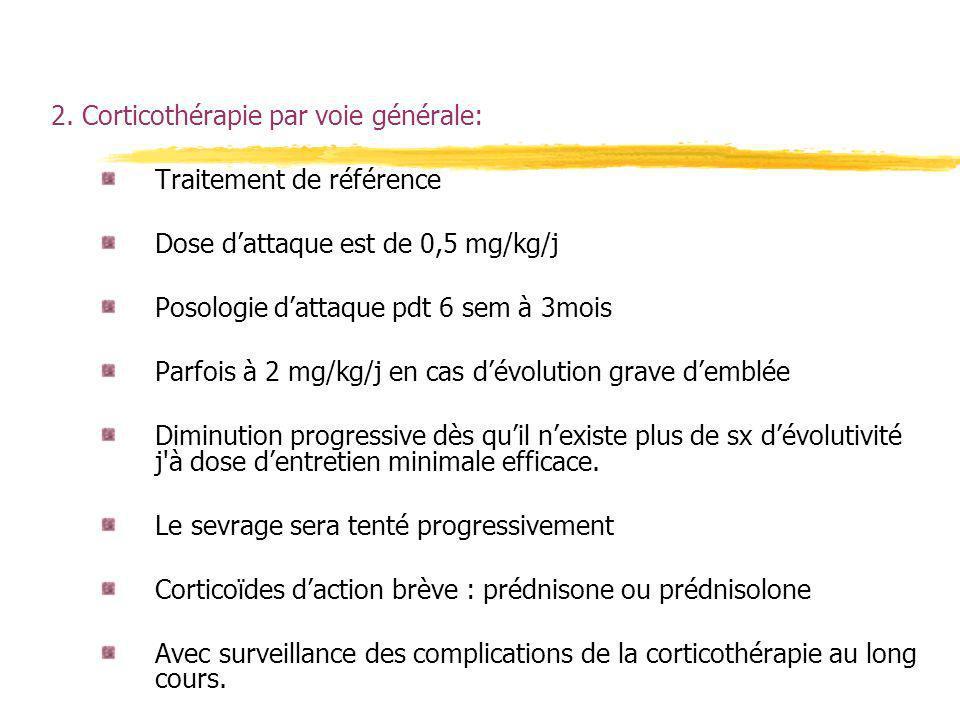 2. Corticothérapie par voie générale: Traitement de référence Dose dattaque est de 0,5 mg/kg/j Posologie dattaque pdt 6 sem à 3mois Parfois à 2 mg/kg/