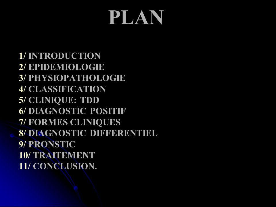 PLAN 1/ INTRODUCTION 2/ EPIDEMIOLOGIE 3/ PHYSIOPATHOLOGIE 4/ CLASSIFICATION 5/ CLINIQUE: TDD 6/ DIAGNOSTIC POSITIF 7/ FORMES CLINIQUES 8/ DIAGNOSTIC DIFFERENTIEL 9/ PRONSTIC 10/ TRAITEMENT 11/ CONCLUSION.