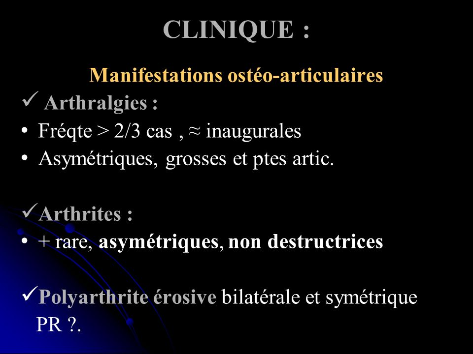 CLINIQUE : Manifestations ostéo-articulaires Arthralgies : Fréqte > 2/3 cas, inaugurales Asymétriques, grosses et ptes artic. Arthrites : + rare, asym