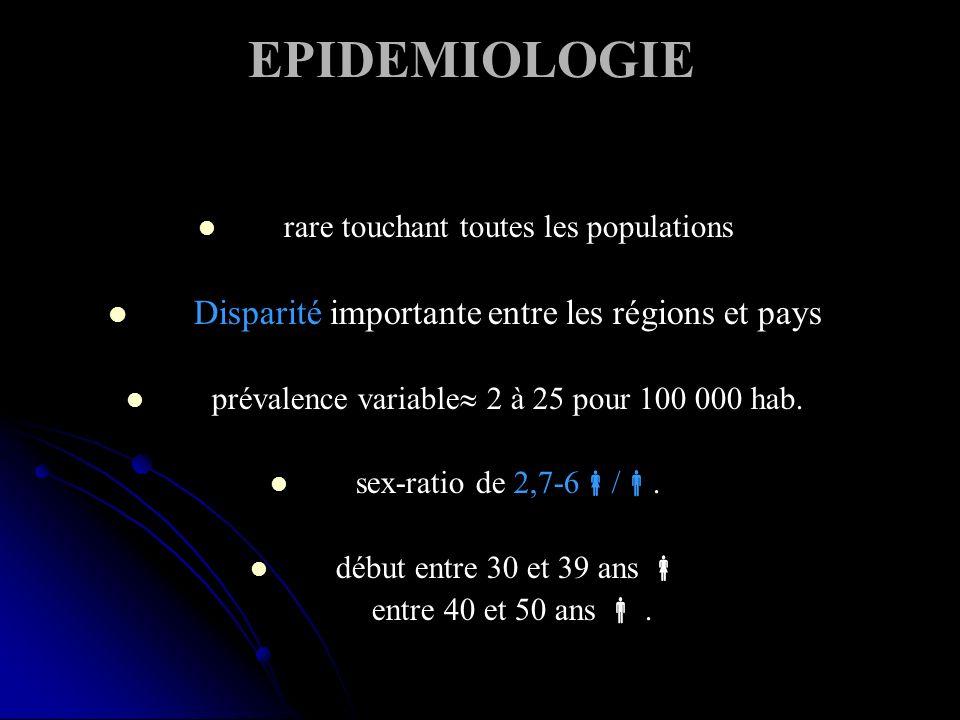 EPIDEMIOLOGIE rare touchant toutes les populations Disparité importante entre les régions et pays prévalence variable 2 à 25 pour 100 000 hab.