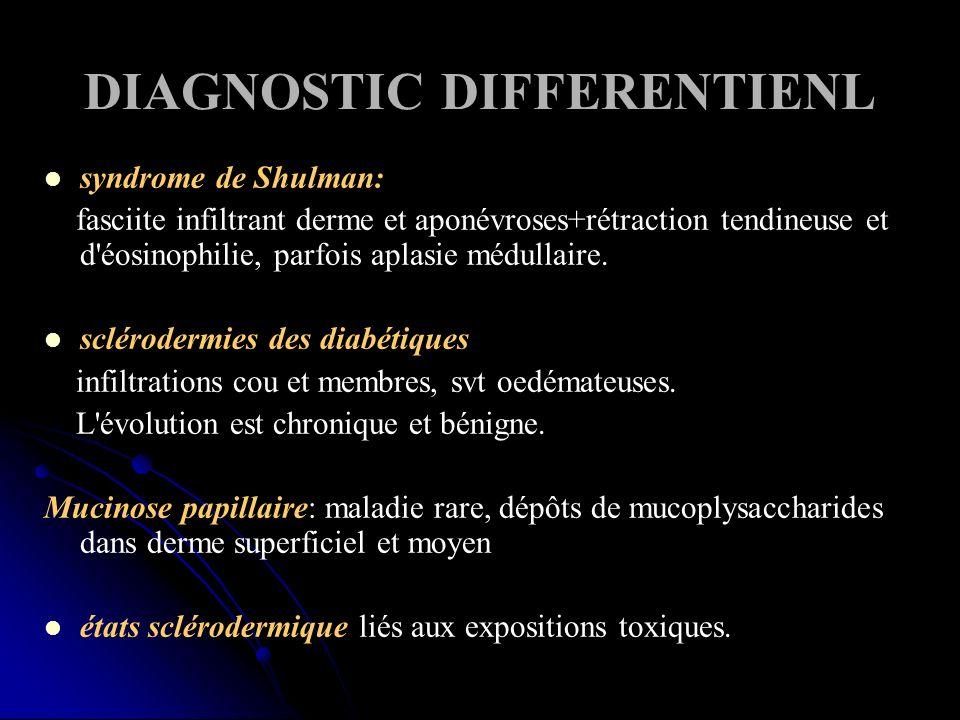 DIAGNOSTIC DIFFERENTIENL syndrome de Shulman: fasciite infiltrant derme et aponévroses+rétraction tendineuse et d éosinophilie, parfois aplasie médullaire.