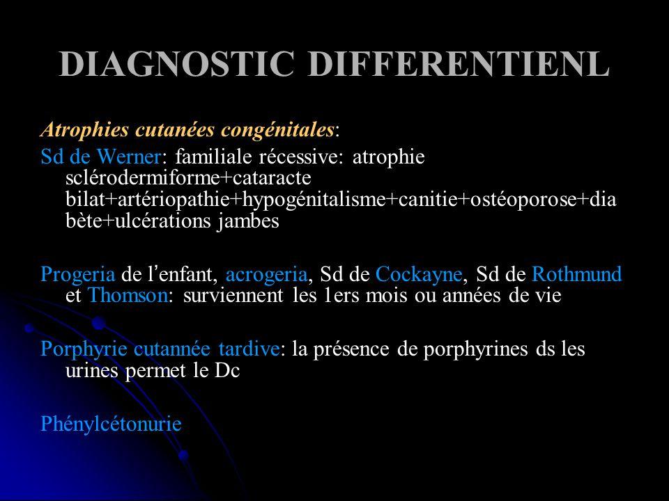 DIAGNOSTIC DIFFERENTIENL Atrophies cutanées congénitales: Sd de Werner: familiale récessive: atrophie sclérodermiforme+cataracte bilat+artériopathie+hypogénitalisme+canitie+ostéoporose+dia bète+ulcérations jambes Progeria de lenfant, acrogeria, Sd de Cockayne, Sd de Rothmund et Thomson: surviennent les 1ers mois ou années de vie Porphyrie cutannée tardive: la présence de porphyrines ds les urines permet le Dc Phénylcétonurie