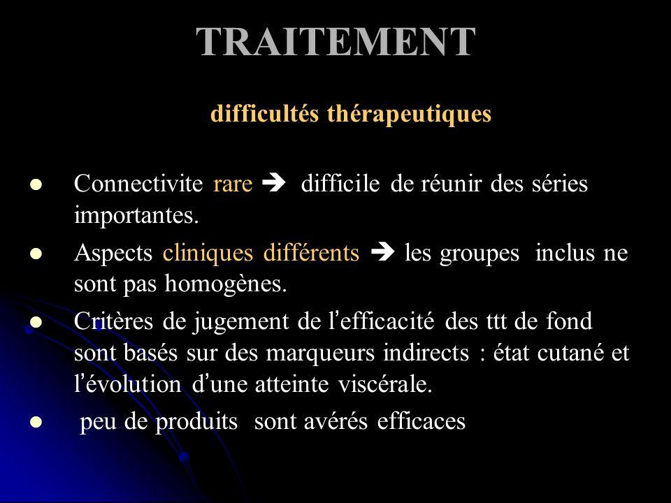 TRAITEMENT difficultés thérapeutiques Connectivite rare difficile de réunir des séries importantes. Aspects cliniques différents les groupes inclus ne