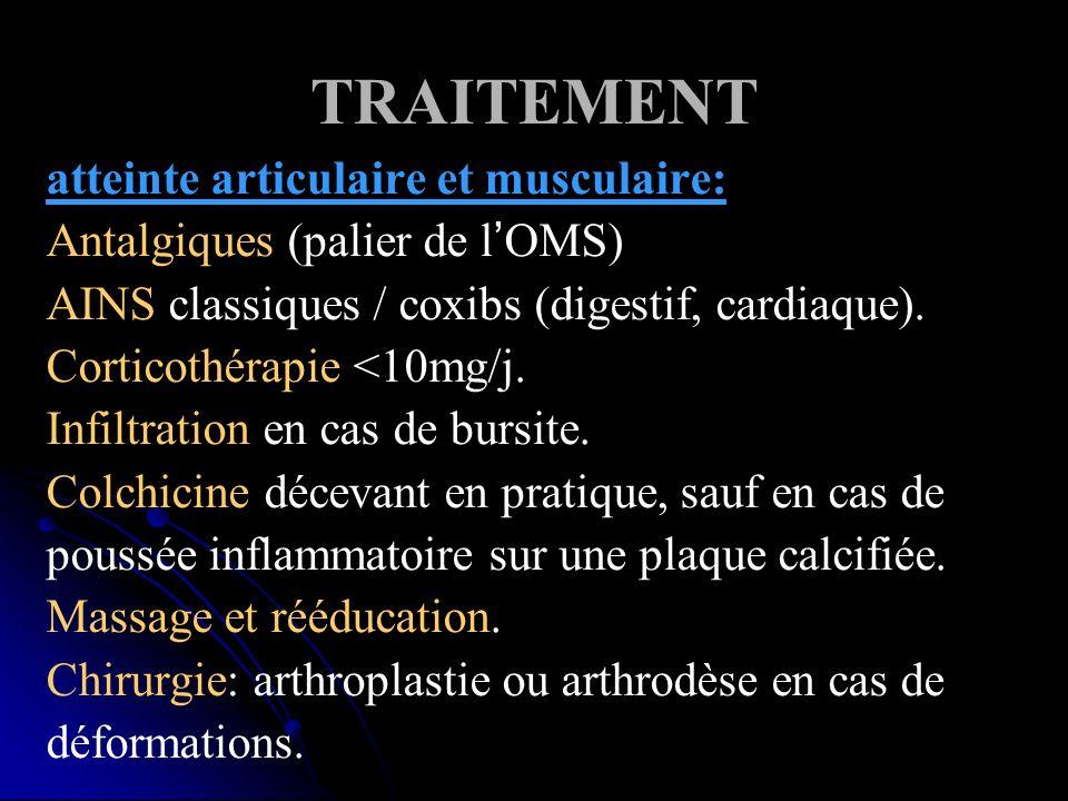 TRAITEMENT atteinte articulaire et musculaire: Antalgiques (palier de lOMS) AINS classiques / coxibs (digestif, cardiaque). Corticothérapie <10mg/j. I