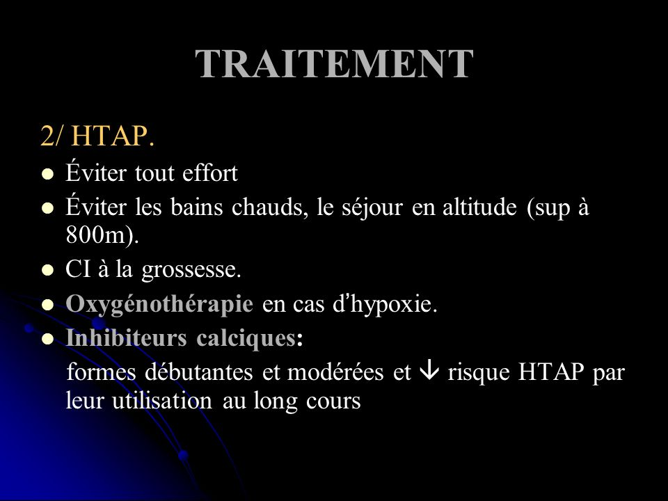 TRAITEMENT 2/ HTAP. Éviter tout effort Éviter les bains chauds, le séjour en altitude (sup à 800m). CI à la grossesse. Oxygénothérapie en cas dhypoxie