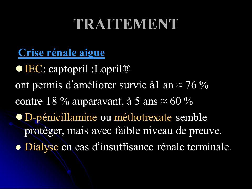 TRAITEMENT Crise rénale aigue IEC: captopril :Lopril® ont permis daméliorer survie à1 an 76 % contre 18 % auparavant, à 5 ans 60 % D-pénicillamine ou méthotrexate semble protéger, mais avec faible niveau de preuve.