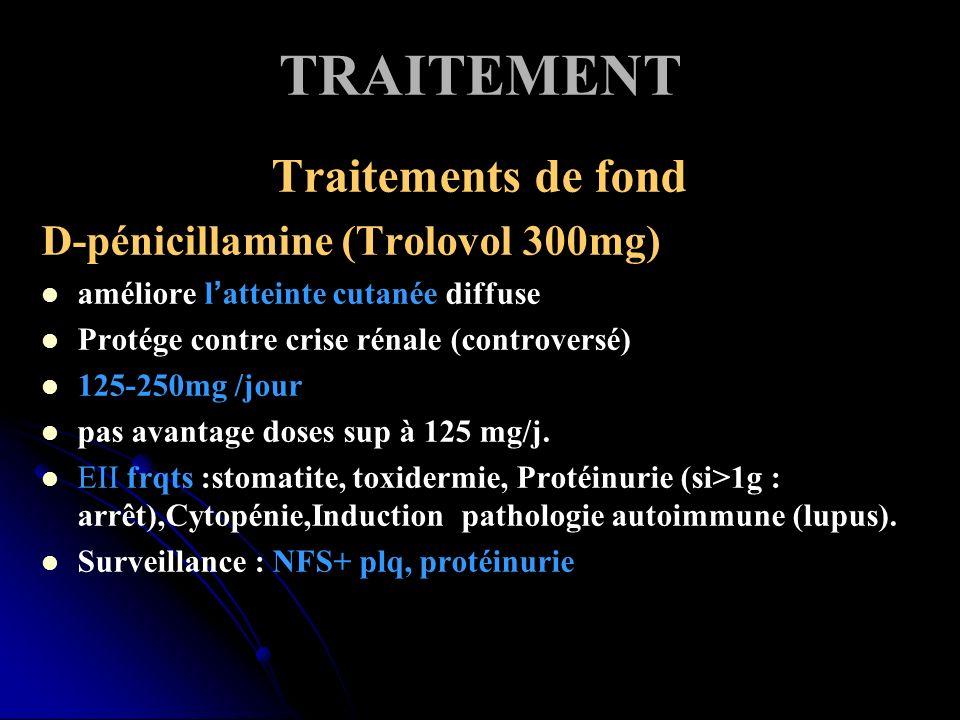TRAITEMENT Traitements de fond D-pénicillamine (Trolovol 300mg) améliore latteinte cutanée diffuse Protége contre crise rénale (controversé) 125-250mg /jour pas avantage doses sup à 125 mg/j.