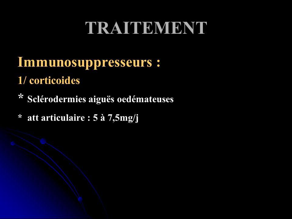 TRAITEMENT Immunosuppresseurs : 1/ corticoides * Sclérodermies aiguës oedémateuses * att articulaire : 5 à 7,5mg/j