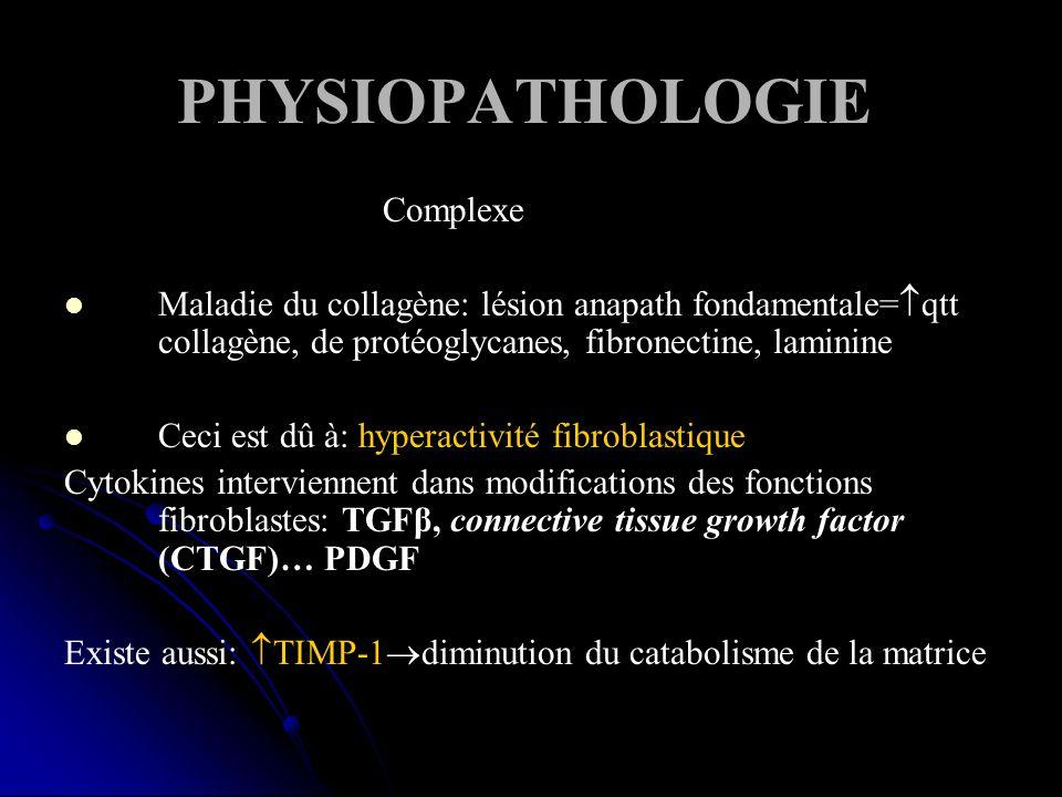 PHYSIOPATHOLOGIE Complexe Maladie du collagène: lésion anapath fondamentale= qtt collagène, de protéoglycanes, fibronectine, laminine Ceci est dû à: hyperactivité fibroblastique Cytokines interviennent dans modifications des fonctions fibroblastes: TGFβ, connective tissue growth factor (CTGF)… PDGF Existe aussi: TIMP-1 diminution du catabolisme de la matrice