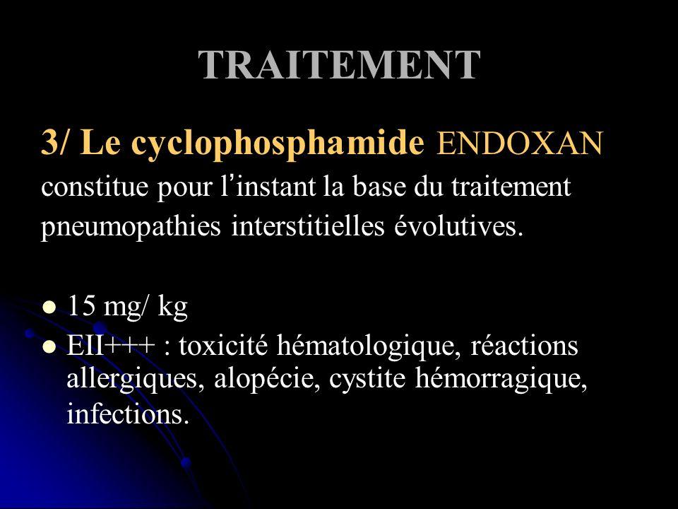TRAITEMENT 3/ Le cyclophosphamide ENDOXAN constitue pour linstant la base du traitement pneumopathies interstitielles évolutives. 15 mg/ kg EII+++ : t