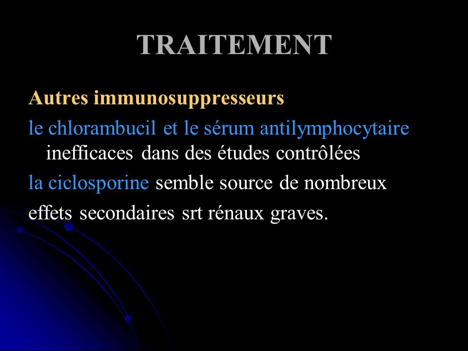 TRAITEMENT Autres immunosuppresseurs le chlorambucil et le sérum antilymphocytaire inefficaces dans des études contrôlées la ciclosporine semble source de nombreux effets secondaires srt rénaux graves.