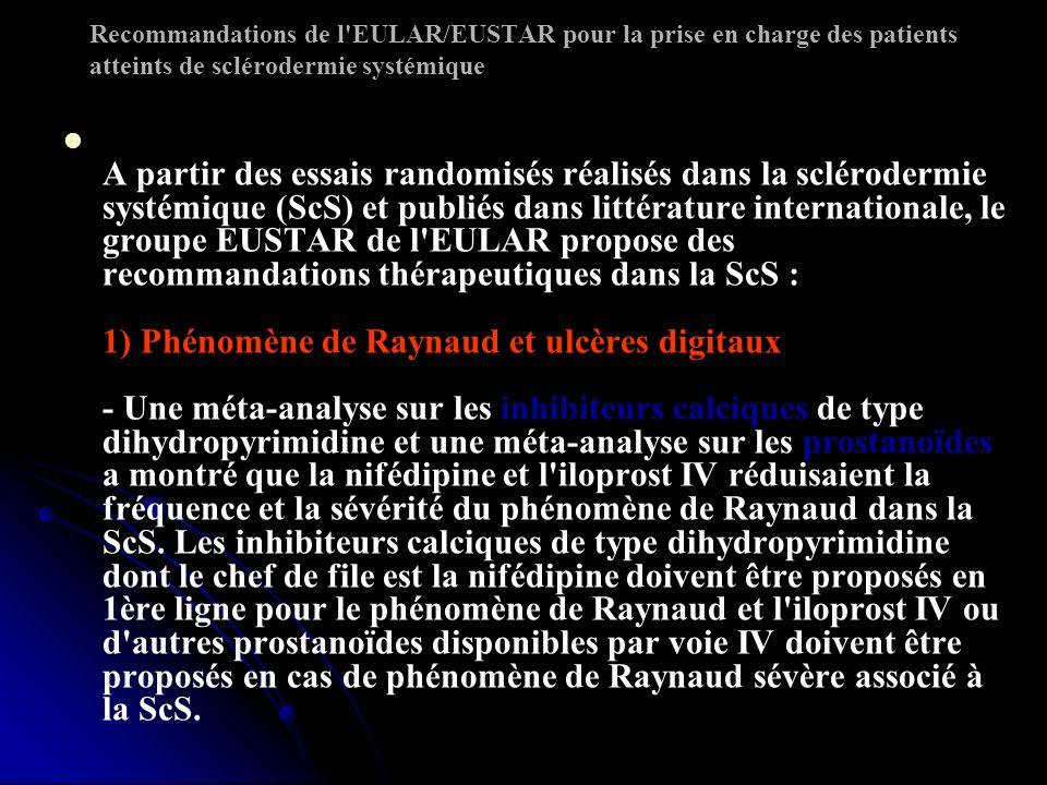 Recommandations de l EULAR/EUSTAR pour la prise en charge des patients atteints de sclérodermie systémique A partir des essais randomisés réalisés dans la sclérodermie systémique (ScS) et publiés dans littérature internationale, le groupe EUSTAR de l EULAR propose des recommandations thérapeutiques dans la ScS : 1) Phénomène de Raynaud et ulcères digitaux - Une méta-analyse sur les inhibiteurs calciques de type dihydropyrimidine et une méta-analyse sur les prostanoïdes a montré que la nifédipine et l iloprost IV réduisaient la fréquence et la sévérité du phénomène de Raynaud dans la ScS.