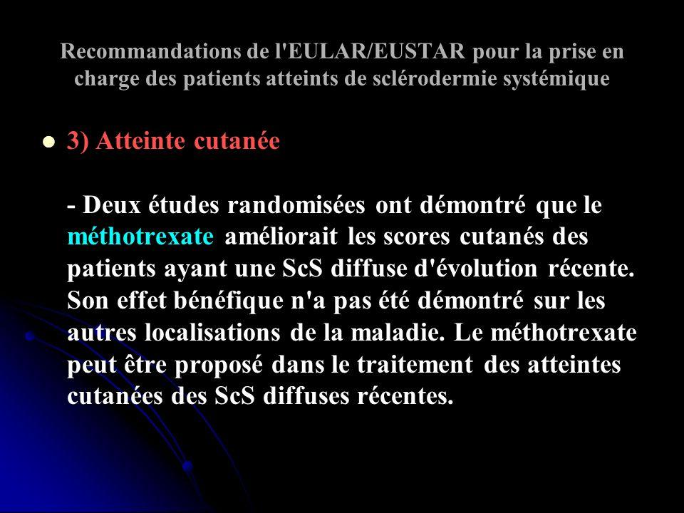 Recommandations de l EULAR/EUSTAR pour la prise en charge des patients atteints de sclérodermie systémique 3) Atteinte cutanée - Deux études randomisées ont démontré que le méthotrexate améliorait les scores cutanés des patients ayant une ScS diffuse d évolution récente.