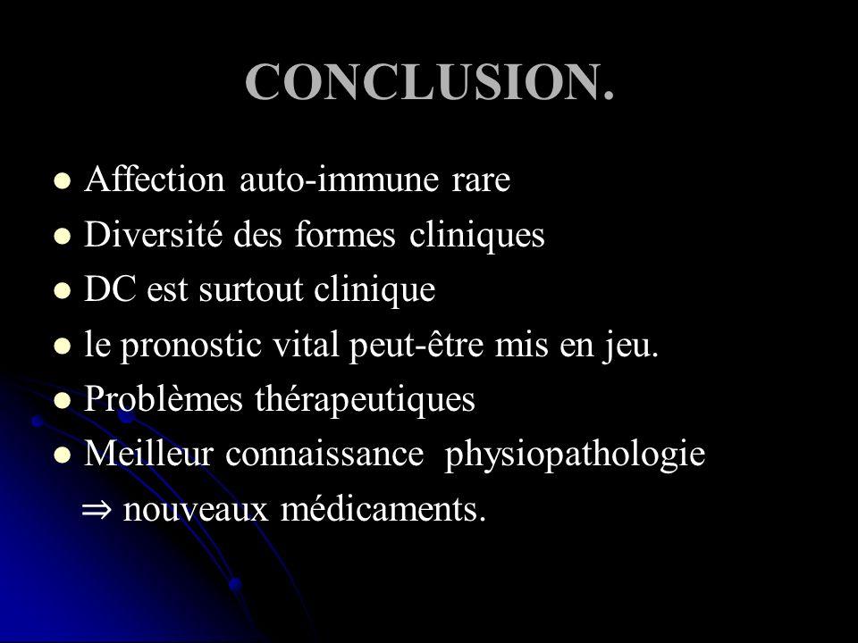 CONCLUSION. Affection auto-immune rare Diversité des formes cliniques DC est surtout clinique le pronostic vital peut-être mis en jeu. Problèmes théra