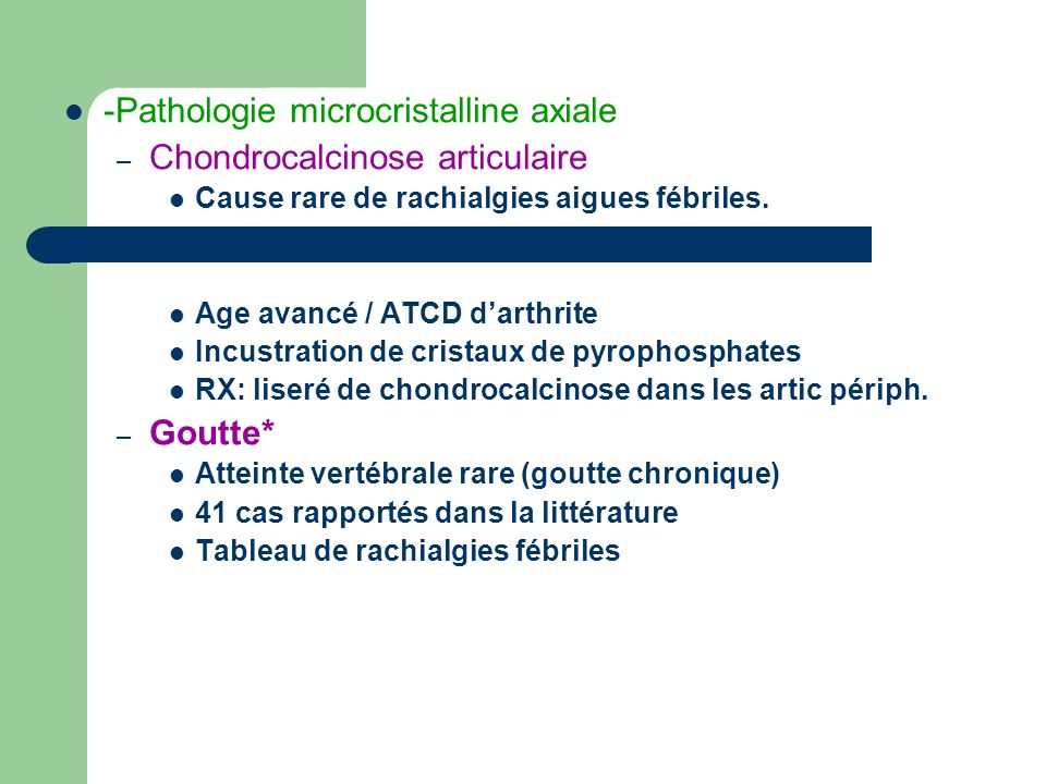 -Pathologie microcristalline axiale – Chondrocalcinose articulaire Cause rare de rachialgies aigues fébriles. Age avancé / ATCD darthrite Incustration