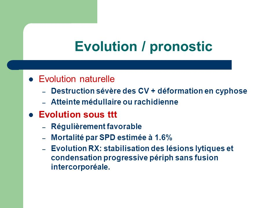 Evolution / pronostic Evolution naturelle – Destruction sévère des CV + déformation en cyphose – Atteinte médullaire ou rachidienne Evolution sous ttt