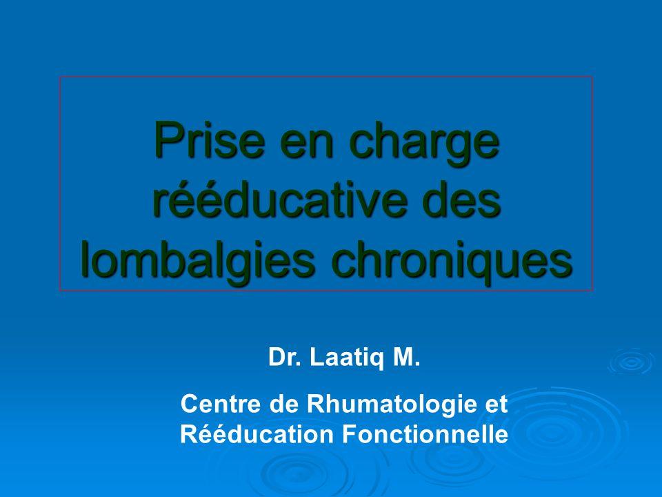 Prise en charge rééducative des lombalgies chroniques Dr. Laatiq M. Centre de Rhumatologie et Rééducation Fonctionnelle