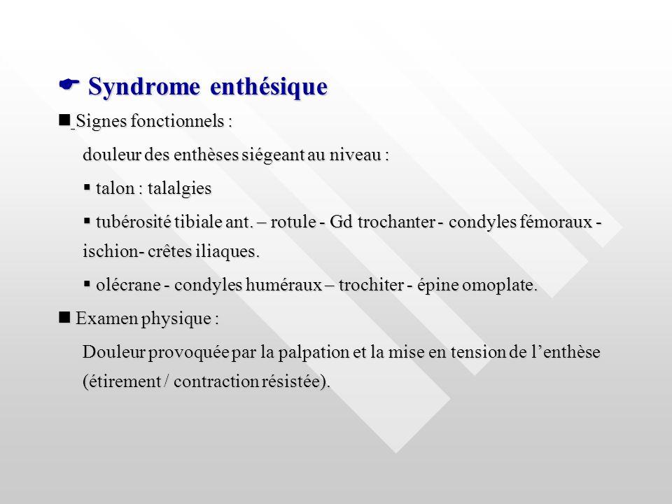 Syndrome enthésique Syndrome enthésique Signes fonctionnels : Signes fonctionnels : douleur des enthèses siégeant au niveau : talon : talalgies talon