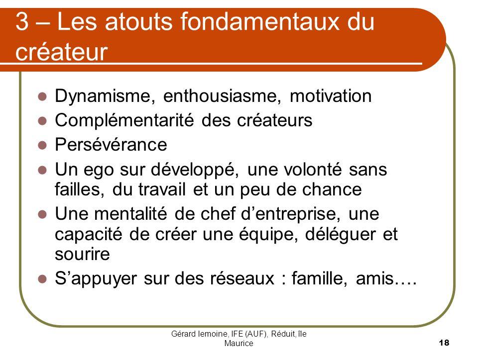 Gérard lemoine, IFE (AUF), Réduit, île Maurice 18 3 – Les atouts fondamentaux du créateur Dynamisme, enthousiasme, motivation Complémentarité des créa