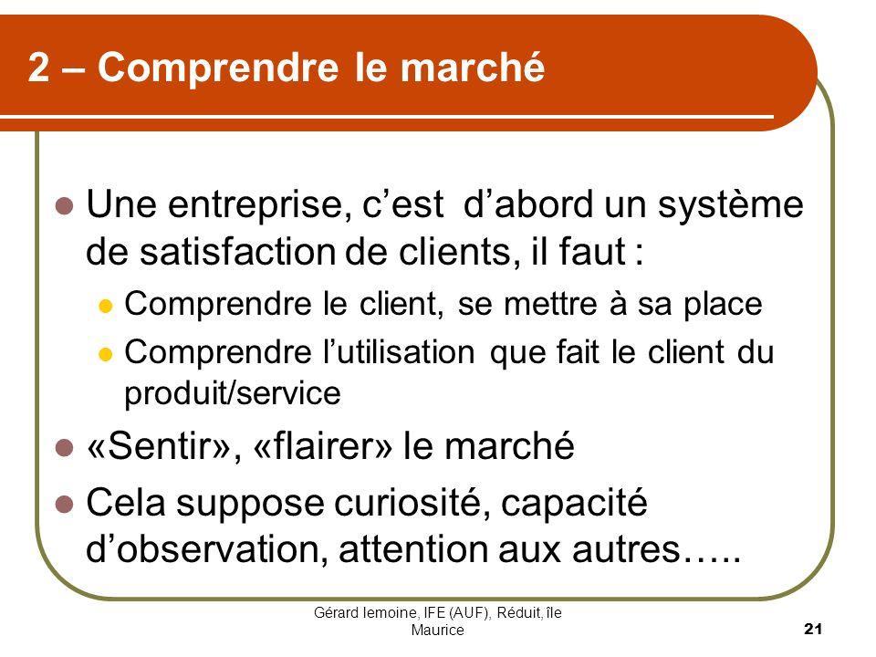Gérard lemoine, IFE (AUF), Réduit, île Maurice 21 2 – Comprendre le marché Une entreprise, cest dabord un système de satisfaction de clients, il faut