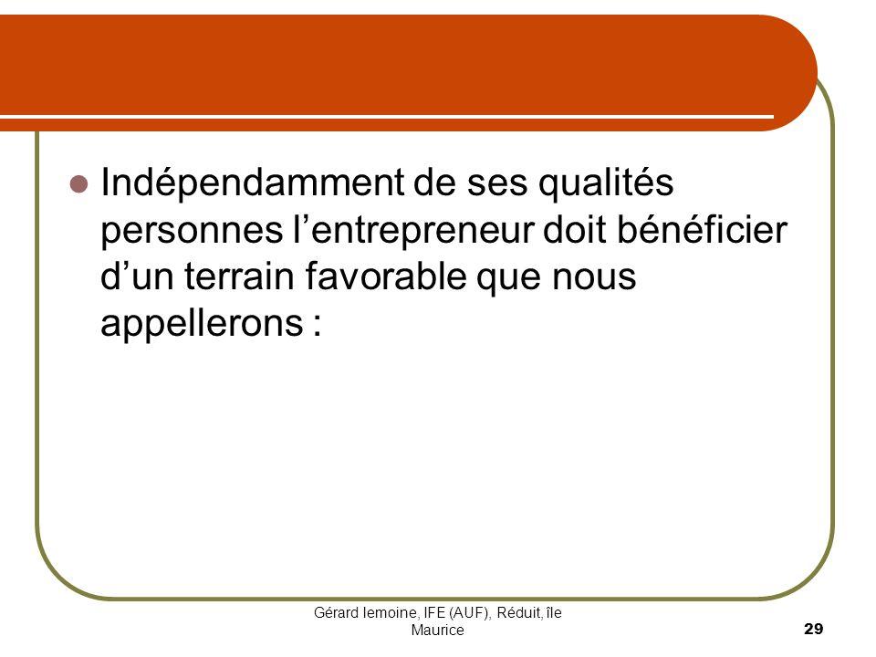 Gérard lemoine, IFE (AUF), Réduit, île Maurice 29 Indépendamment de ses qualités personnes lentrepreneur doit bénéficier dun terrain favorable que nou