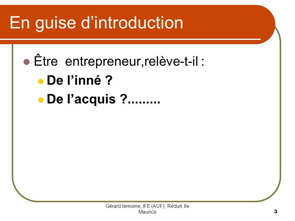 Gérard lemoine, IFE (AUF), Réduit, île Maurice 3 En guise dintroduction Être entrepreneur,relève-t-il : De linné ? De lacquis ?.........
