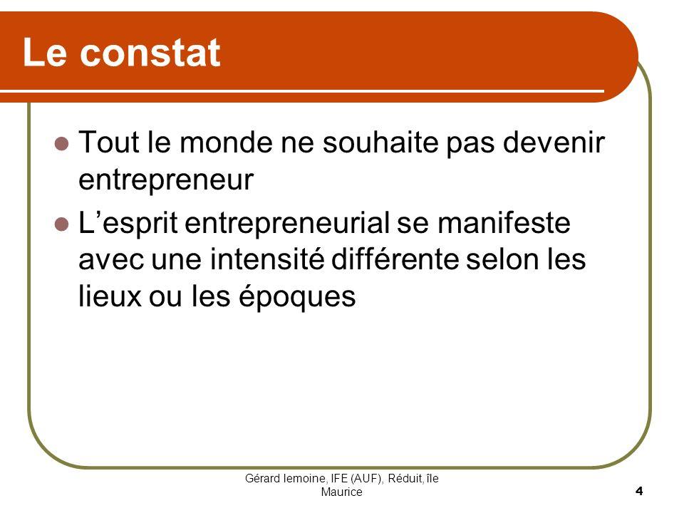 Gérard lemoine, IFE (AUF), Réduit, île Maurice 4 Le constat Tout le monde ne souhaite pas devenir entrepreneur Lesprit entrepreneurial se manifeste av