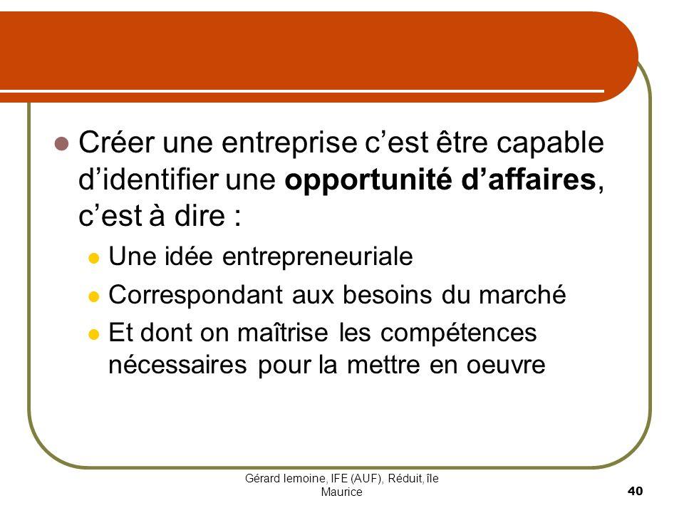 Gérard lemoine, IFE (AUF), Réduit, île Maurice 40 Créer une entreprise cest être capable didentifier une opportunité daffaires, cest à dire : Une idée