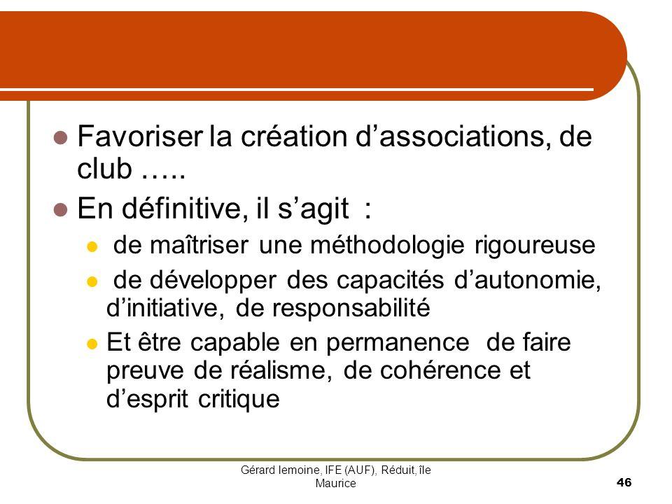 Gérard lemoine, IFE (AUF), Réduit, île Maurice 46 Favoriser la création dassociations, de club ….. En définitive, il sagit : de maîtriser une méthodol
