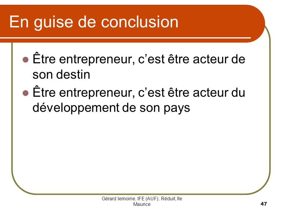 Gérard lemoine, IFE (AUF), Réduit, île Maurice 47 En guise de conclusion Être entrepreneur, cest être acteur de son destin Être entrepreneur, cest êtr