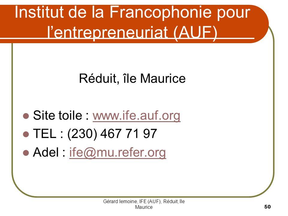 Gérard lemoine, IFE (AUF), Réduit, île Maurice 50 Institut de la Francophonie pour lentrepreneuriat (AUF) Réduit, île Maurice Site toile : www.ife.auf