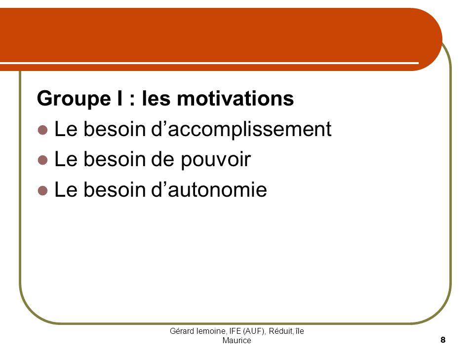 Gérard lemoine, IFE (AUF), Réduit, île Maurice 8 Groupe I : les motivations Le besoin daccomplissement Le besoin de pouvoir Le besoin dautonomie