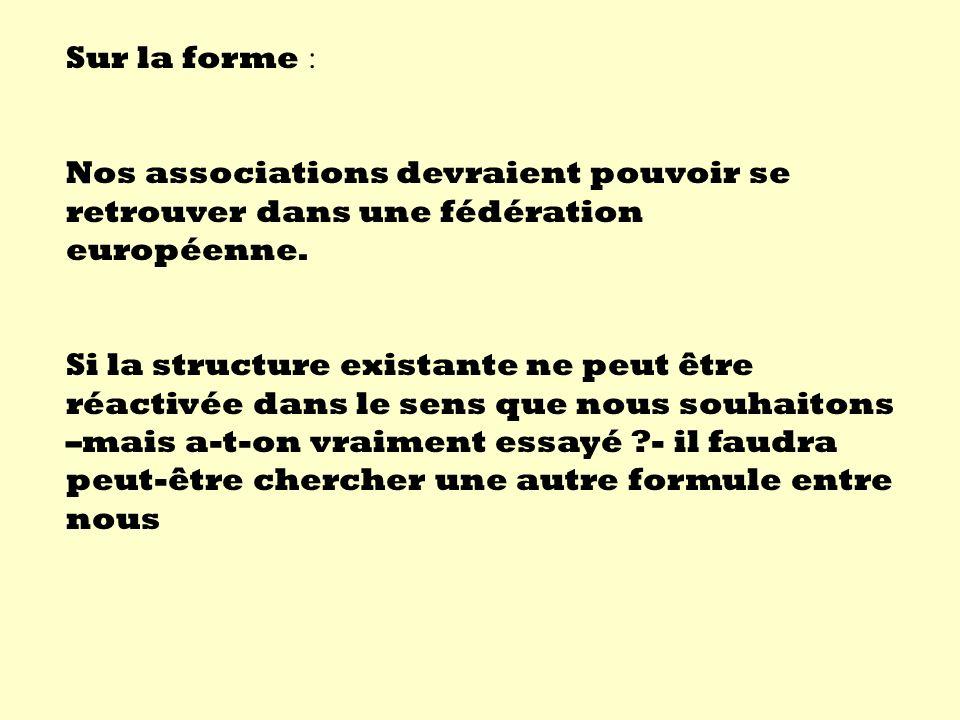 Sur la forme : Nos associations devraient pouvoir se retrouver dans une fédération européenne.