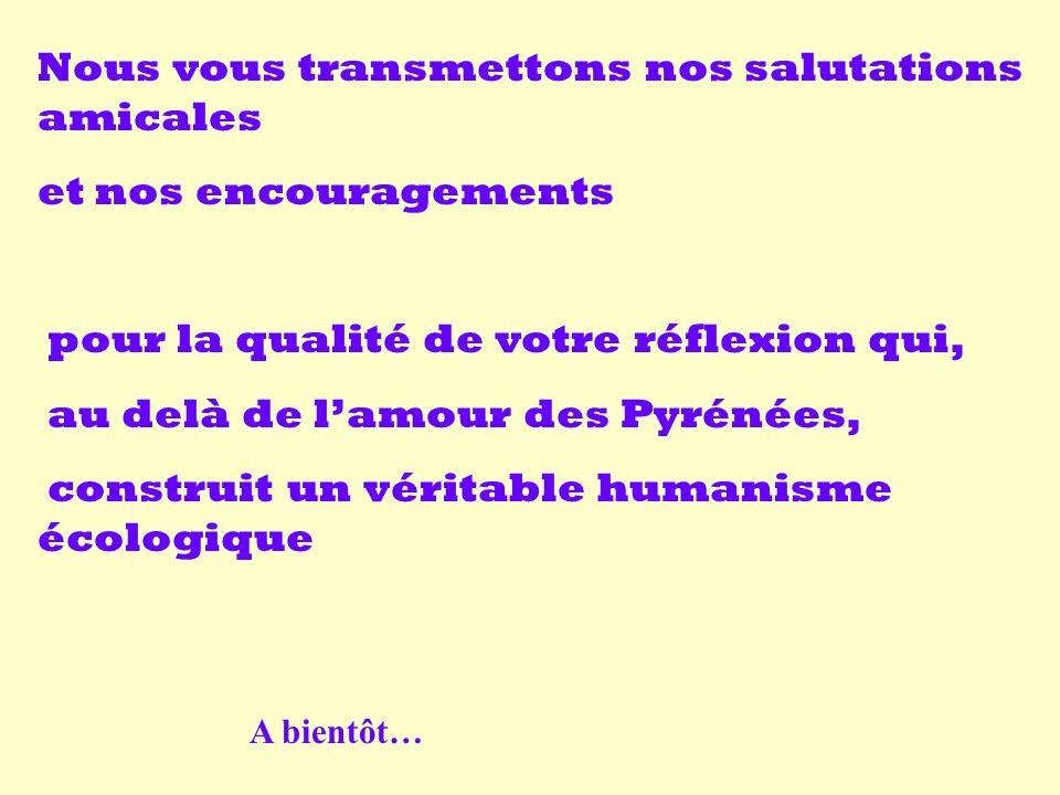 Nous vous transmettons nos salutations amicales et nos encouragements pour la qualité de votre réflexion qui, au delà de lamour des Pyrénées, construit un véritable humanisme écologique A bientôt…