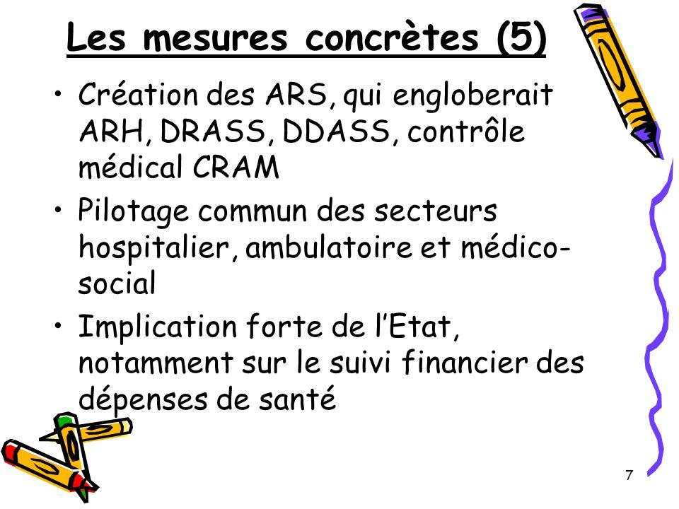 7 Les mesures concrètes (5) Création des ARS, qui engloberait ARH, DRASS, DDASS, contrôle médical CRAM Pilotage commun des secteurs hospitalier, ambul