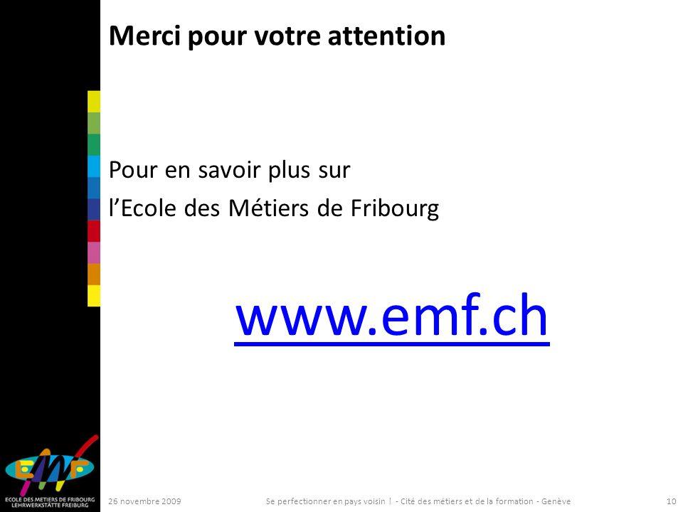 Merci pour votre attention Pour en savoir plus sur lEcole des Métiers de Fribourg www.emf.ch 26 novembre 2009Se perfectionner en pays voisin .