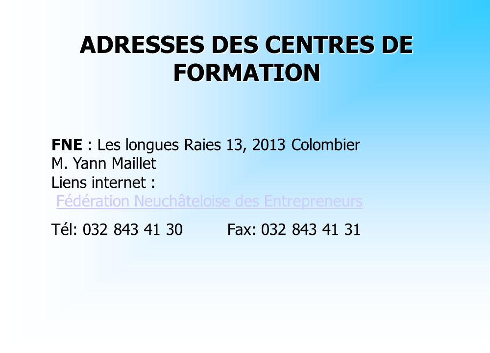 ADRESSES DES CENTRES DE FORMATION FNE : Les longues Raies 13, 2013 Colombier M. Yann Maillet Liens internet : Fédération Neuchâteloise des Entrepreneu